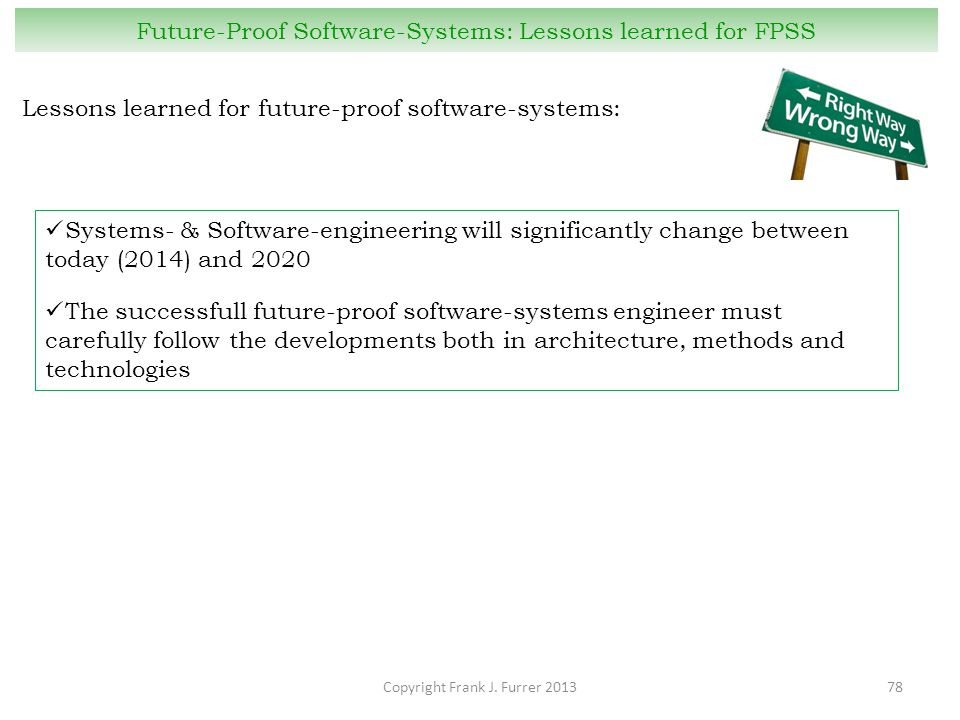 Copyright Frank J. Furrer 201378 Future-Proof Software-Systems: Lessons learned for FPSS Lessons learned for future-proof software-systems: Systems- &