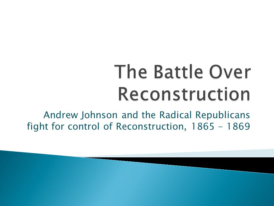 Andrew Johnson and the Radical Republicans fight for control of Reconstruction, 1865 - 1869
