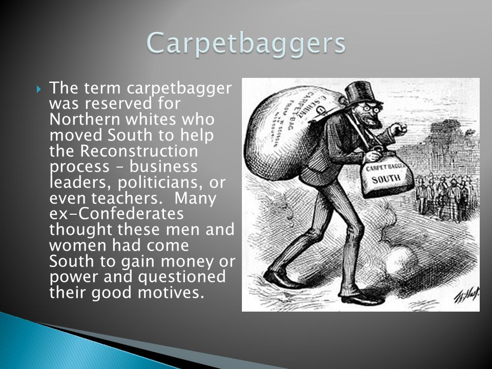  The term carpetbagger was reserved for Northern whites who moved South to help the Reconstruction process – business leaders, politicians, or even t