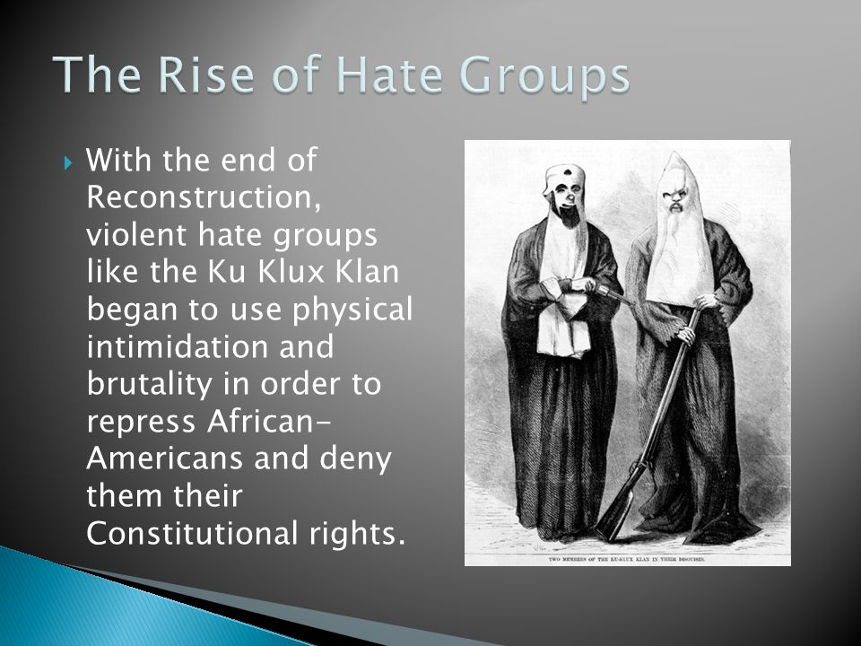  With the end of Reconstruction, violent hate groups like the Ku Klux Klan began to use physical intimidation and brutality in order to repress Afric