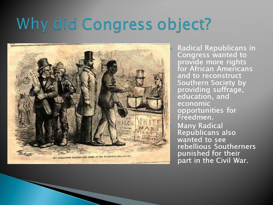  Radical Republicans in Congress wanted to provide more rights for African Americans and to reconstruct Southern Society by providing suffrage, educa