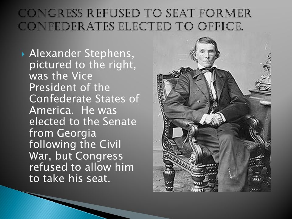  Alexander Stephens, pictured to the right, was the Vice President of the Confederate States of America. He was elected to the Senate from Georgia fo