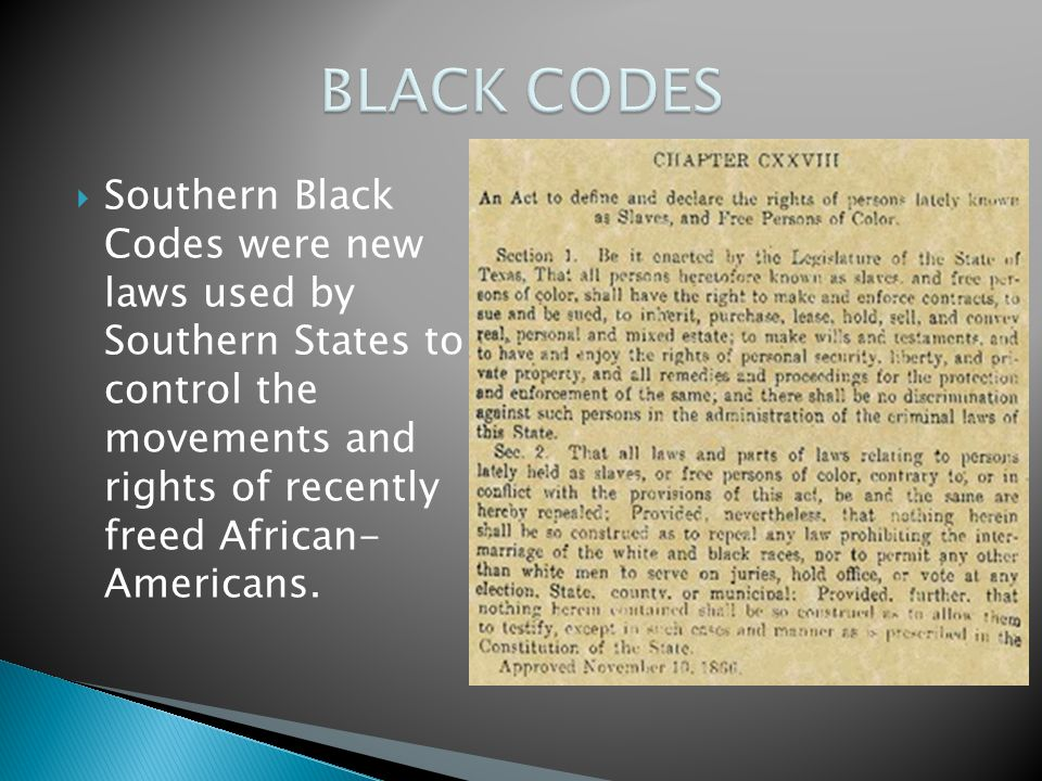  Southern Black Codes were new laws used by Southern States to control the movements and rights of recently freed African- Americans.
