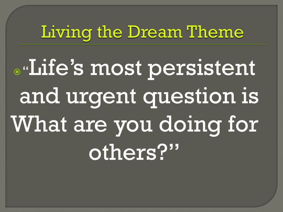  Life's most persistent and urgent question is What are you doing for others