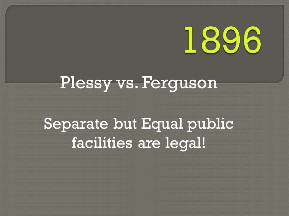 Plessy vs. Ferguson Separate but Equal public facilities are legal!