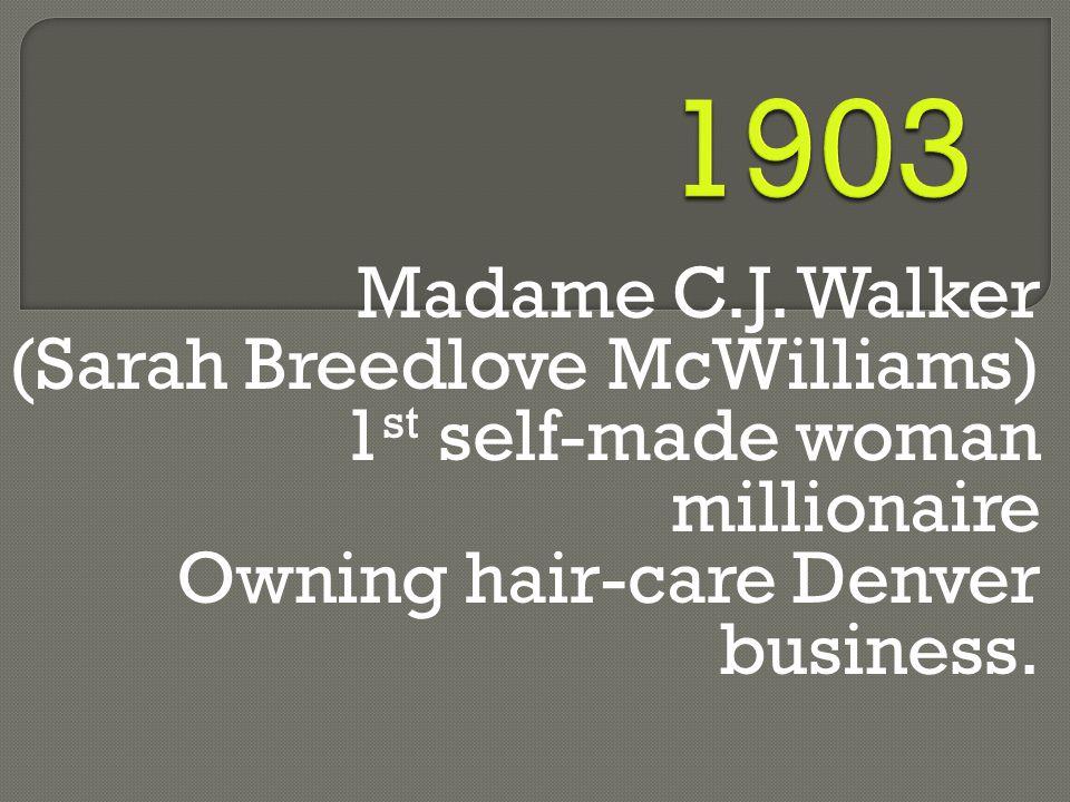 Madame C.J. Walker (Sarah Breedlove McWilliams) 1 st self-made woman millionaire Owning hair-care Denver business.