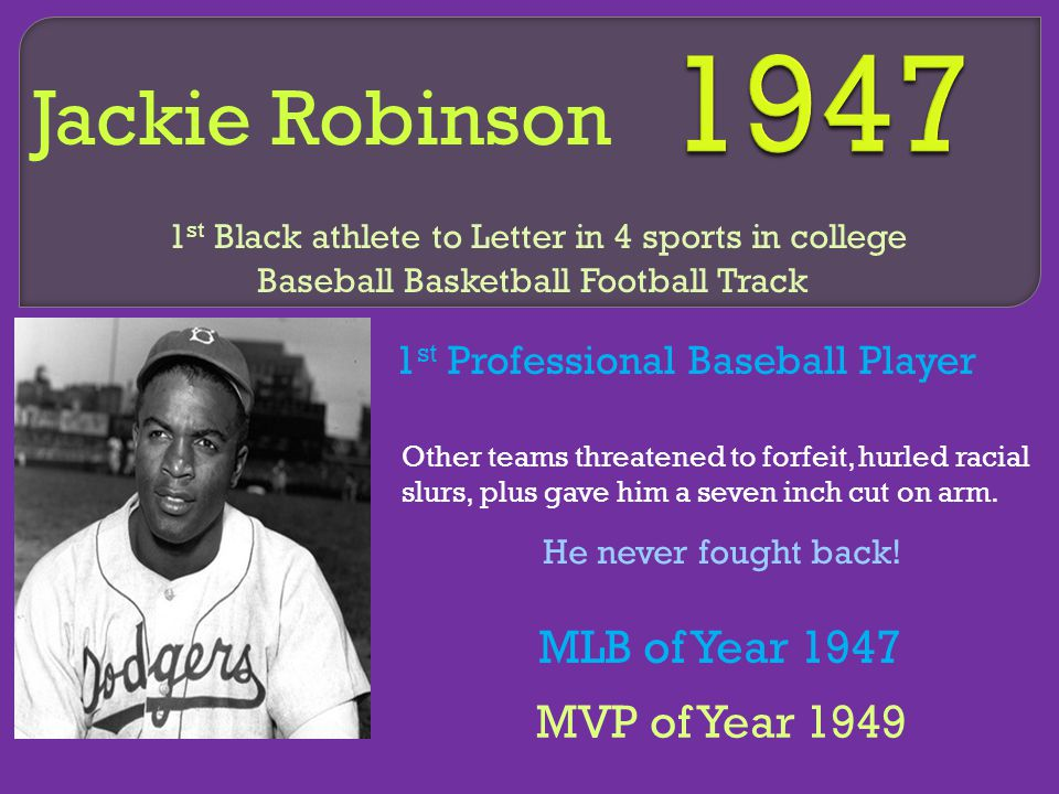 Jackie Robinson 1 st Professional Baseball Player 1 st Black athlete to Letter in 4 sports in college Baseball Basketball Football Track Other teams threatened to forfeit, hurled racial slurs, plus gave him a seven inch cut on arm.