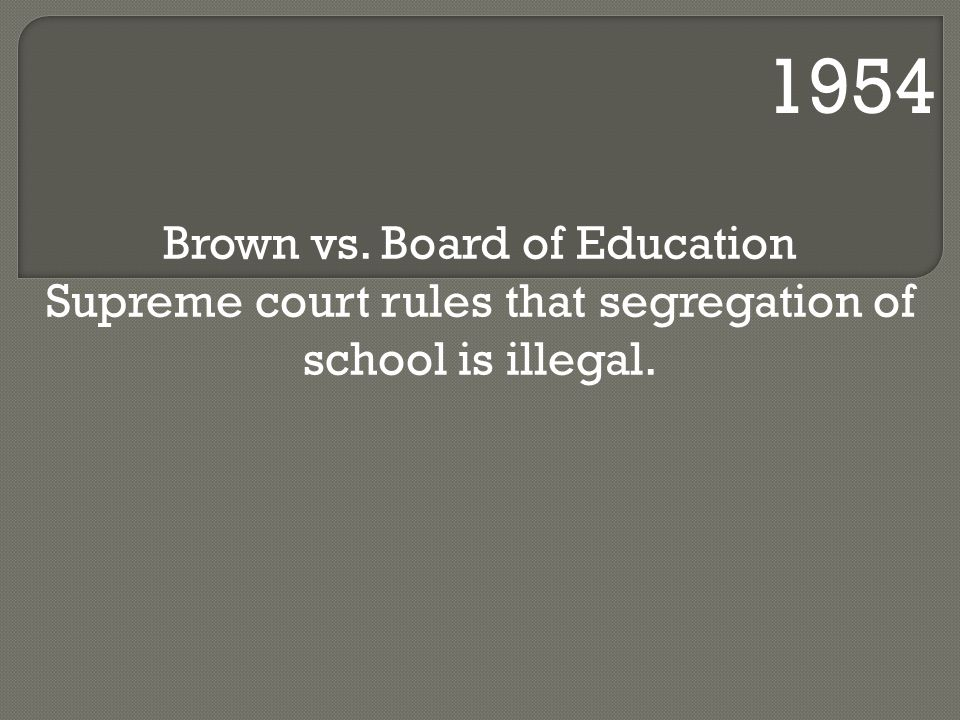 1954 Brown vs. Board of Education Supreme court rules that segregation of school is illegal.