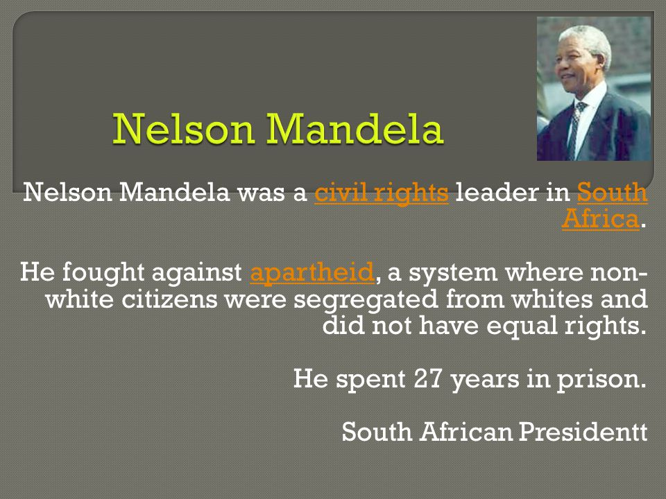 Nelson Mandela was a civil rights leader in South Africa.civil rightsSouth Africa He fought against apartheid, a system where non- white citizens were segregated from whites and did not have equal rights.apartheid He spent 27 years in prison.