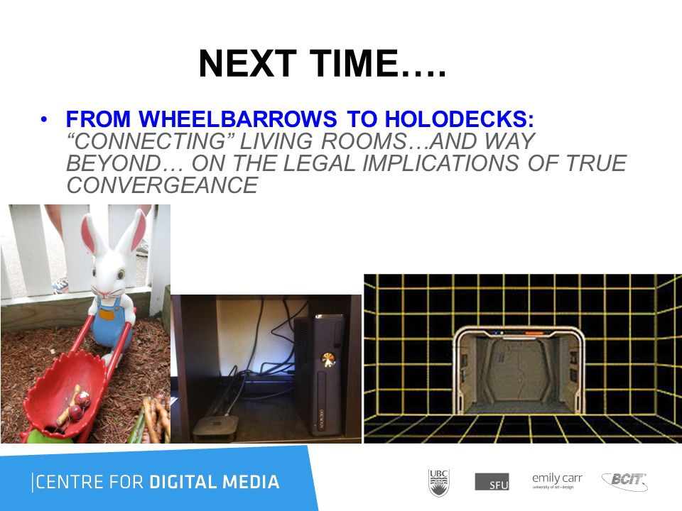 "NEXT TIME…. FROM WHEELBARROWS TO HOLODECKS: ""CONNECTING"" LIVING ROOMS…AND WAY BEYOND… ON THE LEGAL IMPLICATIONS OF TRUE CONVERGEANCE"