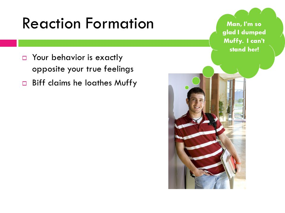 Reaction Formation  Your behavior is exactly opposite your true feelings  Biff claims he loathes Muffy Man, I'm so glad I dumped Muffy.