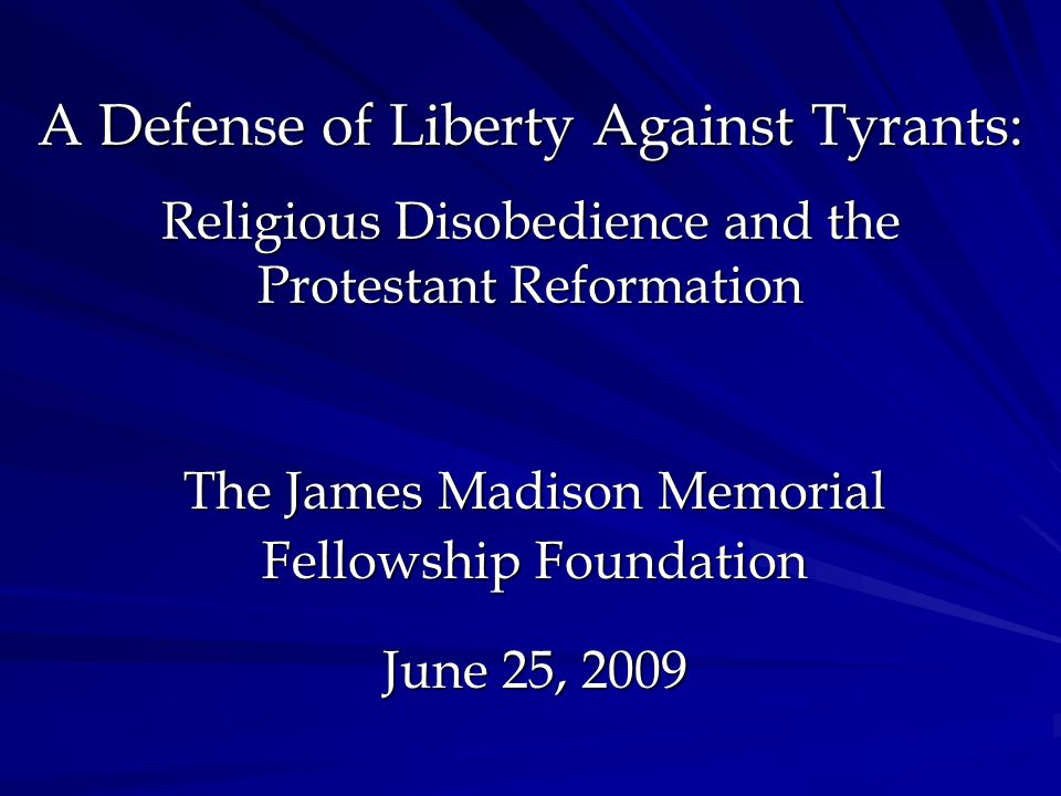 A Defense of Liberty Against Tyrants: Religious Disobedience and the Protestant Reformation The James Madison Memorial Fellowship Foundation June 25, 2009