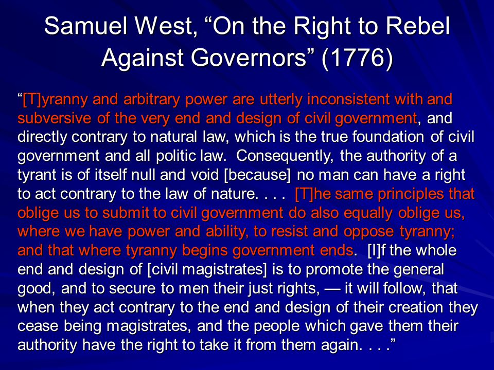 Samuel West, On the Right to Rebel Against Governors (1776) [T]yranny and arbitrary power are utterly inconsistent with and subversive of the very end and design of civil government, and directly contrary to natural law, which is the true foundation of civil government and all politic law.