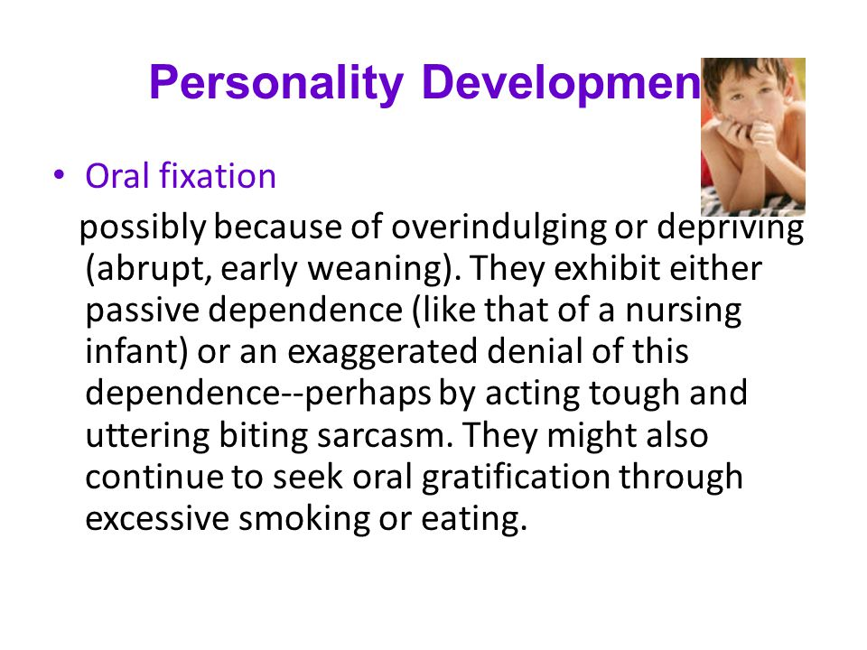 Personality Development Oral fixation possibly because of overindulging or depriving (abrupt, early weaning). They exhibit either passive dependence (