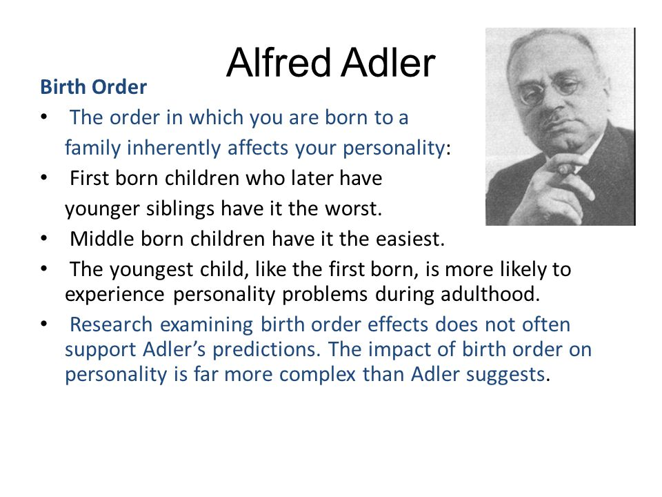 Alfred Adler Birth Order The order in which you are born to a family inherently affects your personality: First born children who later have younger s
