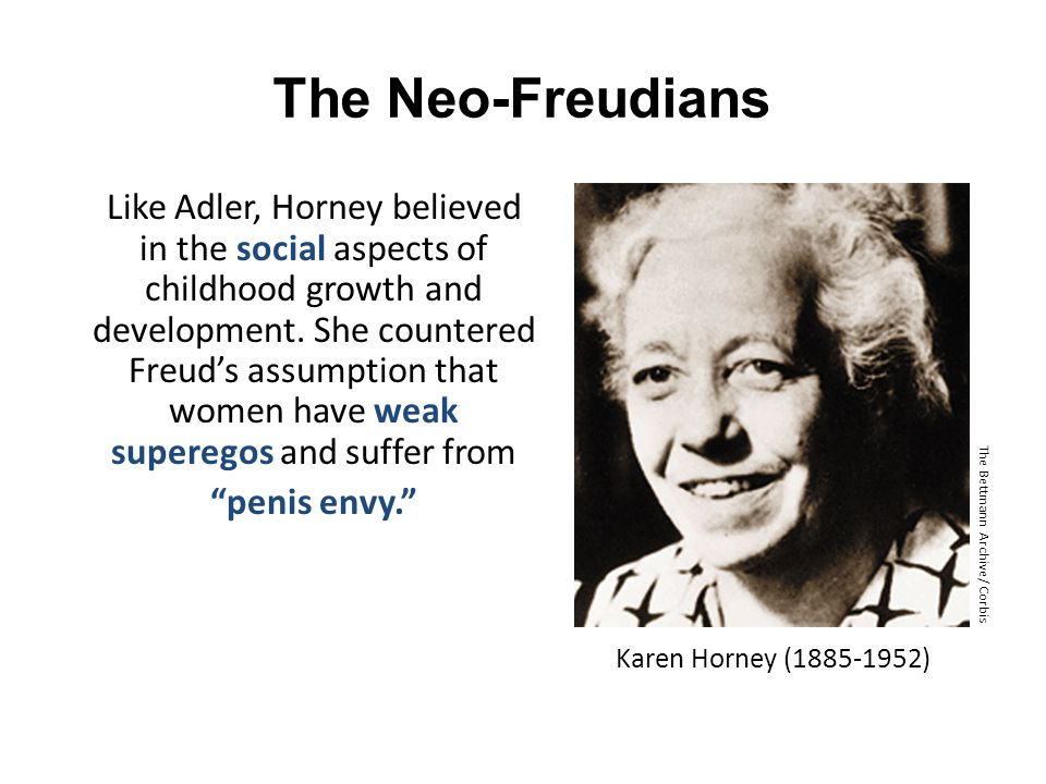 The Neo-Freudians Like Adler, Horney believed in the social aspects of childhood growth and development. She countered Freud's assumption that women h