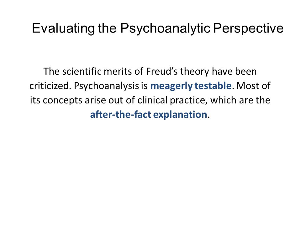 Evaluating the Psychoanalytic Perspective The scientific merits of Freud's theory have been criticized. Psychoanalysis is meagerly testable. Most of i