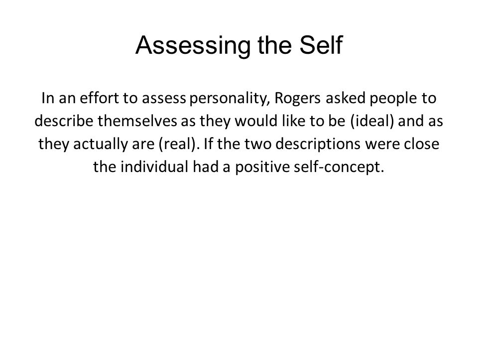 Assessing the Self In an effort to assess personality, Rogers asked people to describe themselves as they would like to be (ideal) and as they actuall