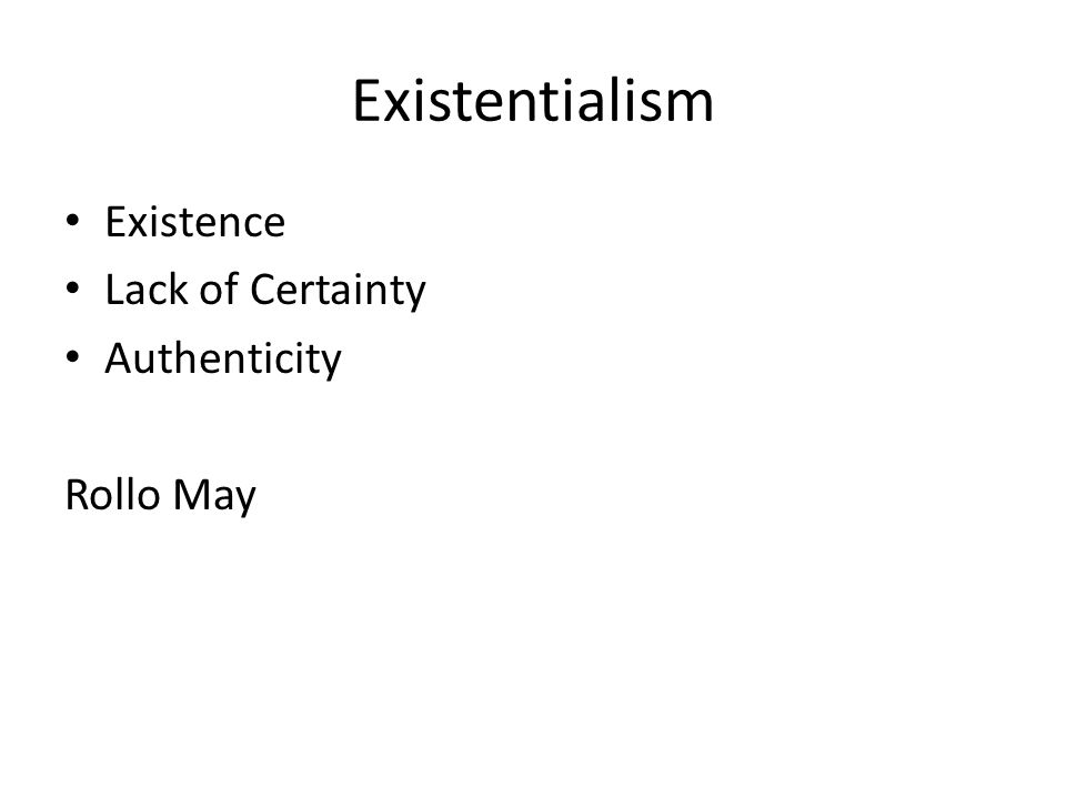 Existentialism Existence Lack of Certainty Authenticity Rollo May
