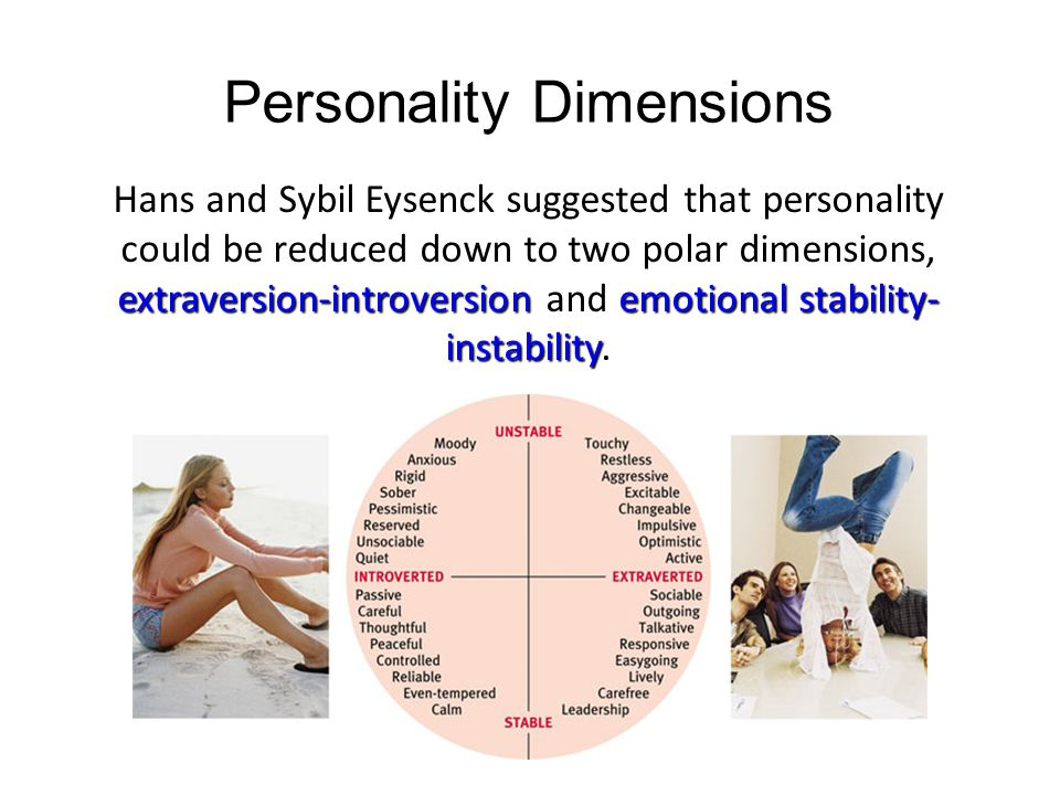 Personality Dimensions extraversion-introversionemotional stability- instability Hans and Sybil Eysenck suggested that personality could be reduced do
