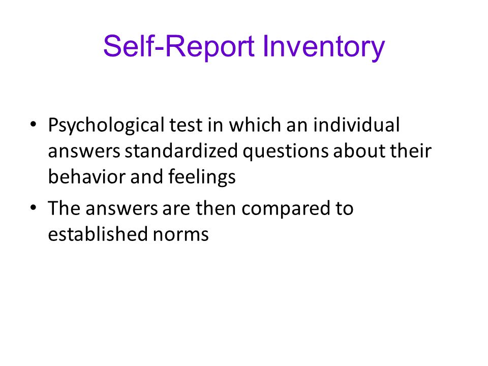 Self-Report Inventory Psychological test in which an individual answers standardized questions about their behavior and feelings The answers are then