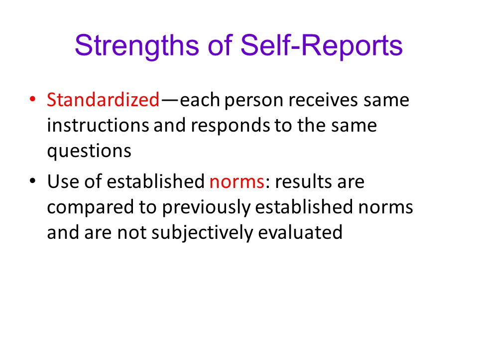 Strengths of Self-Reports Standardized—each person receives same instructions and responds to the same questions Use of established norms: results are