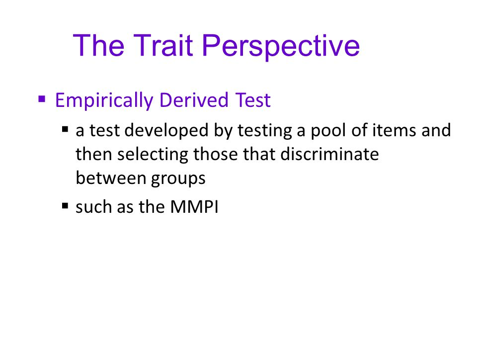 The Trait Perspective  Empirically Derived Test  a test developed by testing a pool of items and then selecting those that discriminate between grou