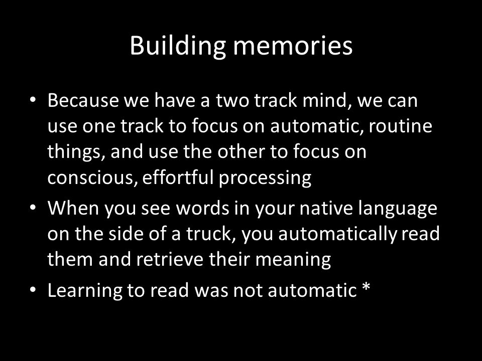Building memories Because we have a two track mind, we can use one track to focus on automatic, routine things, and use the other to focus on consciou