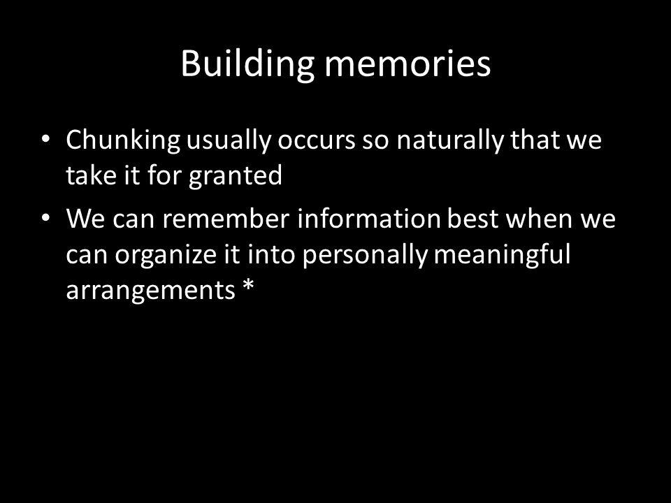 Building memories Chunking usually occurs so naturally that we take it for granted We can remember information best when we can organize it into perso