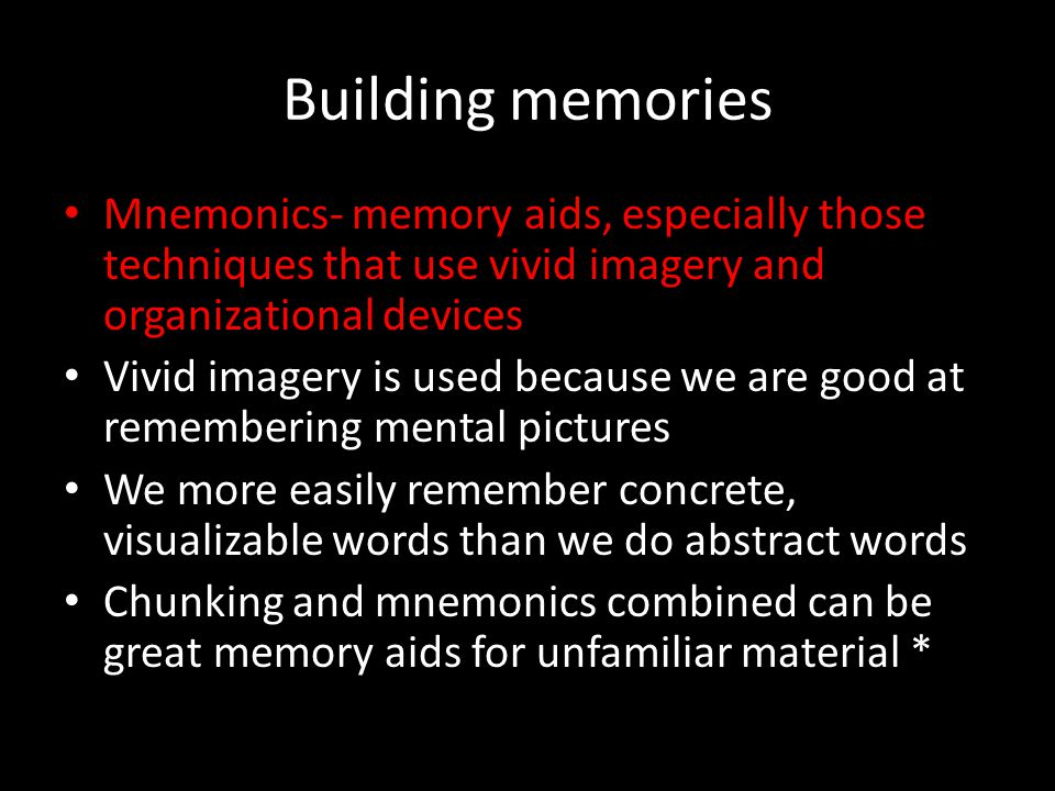 Building memories Mnemonics- memory aids, especially those techniques that use vivid imagery and organizational devices Vivid imagery is used because