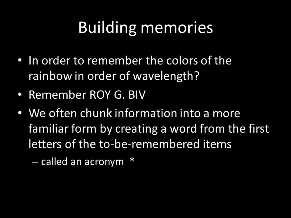 Building memories In order to remember the colors of the rainbow in order of wavelength? Remember ROY G. BIV We often chunk information into a more fa