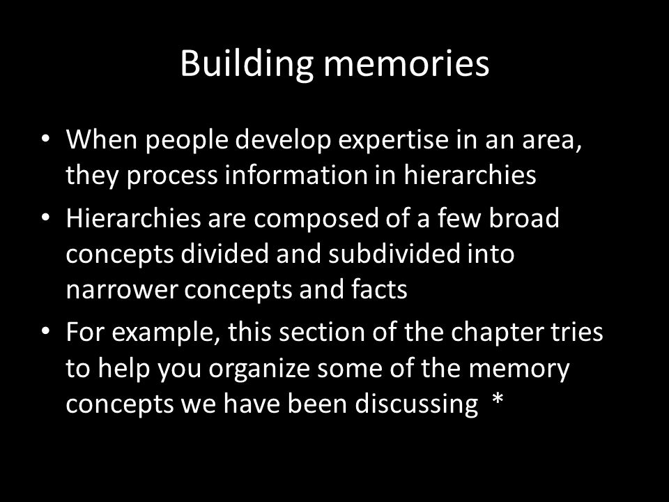 Building memories When people develop expertise in an area, they process information in hierarchies Hierarchies are composed of a few broad concepts d