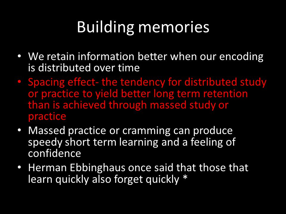 Building memories We retain information better when our encoding is distributed over time Spacing effect- the tendency for distributed study or practi