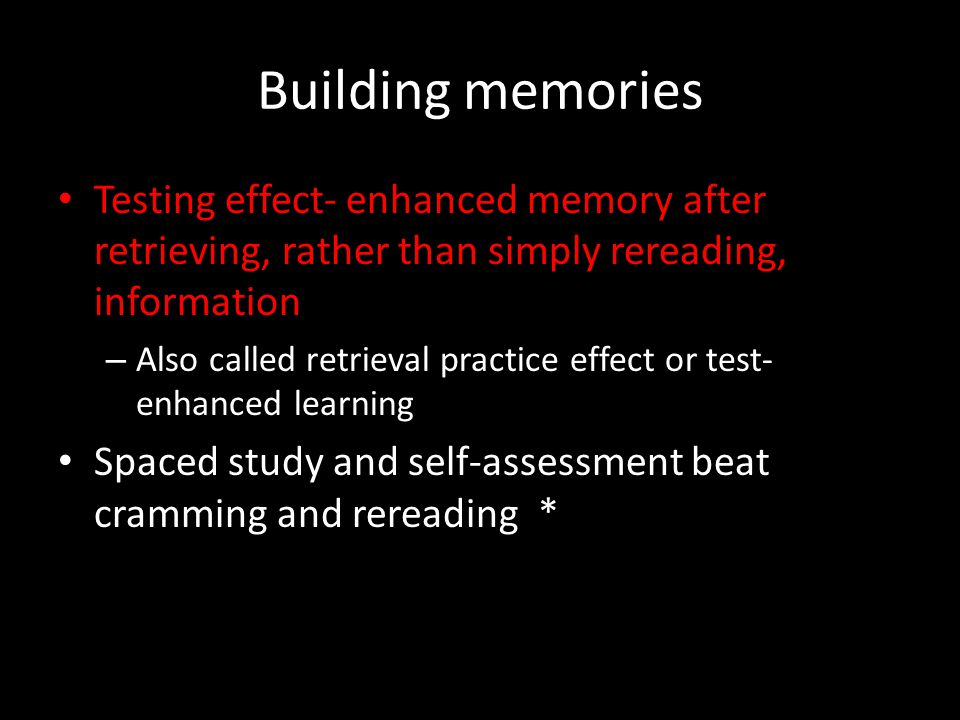 Building memories Testing effect- enhanced memory after retrieving, rather than simply rereading, information – Also called retrieval practice effect
