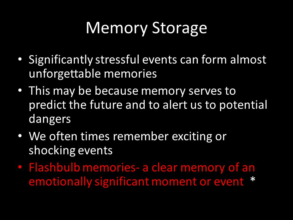 Memory Storage Significantly stressful events can form almost unforgettable memories This may be because memory serves to predict the future and to al