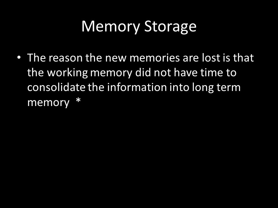 Memory Storage The reason the new memories are lost is that the working memory did not have time to consolidate the information into long term memory