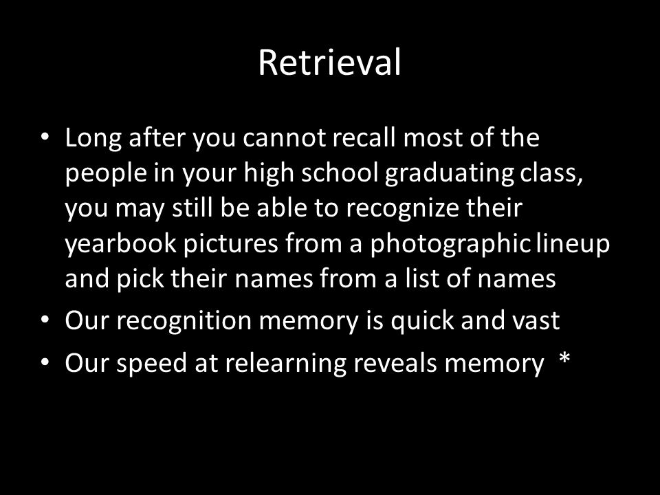 Retrieval Long after you cannot recall most of the people in your high school graduating class, you may still be able to recognize their yearbook pict