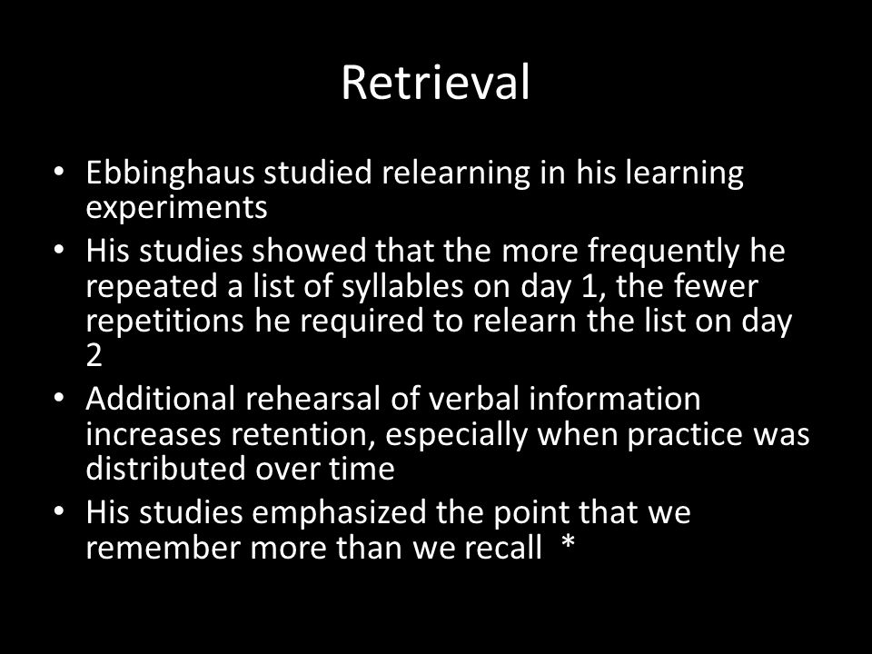 Retrieval Ebbinghaus studied relearning in his learning experiments His studies showed that the more frequently he repeated a list of syllables on day