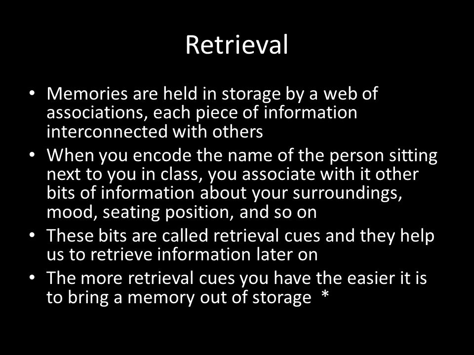 Retrieval Memories are held in storage by a web of associations, each piece of information interconnected with others When you encode the name of the