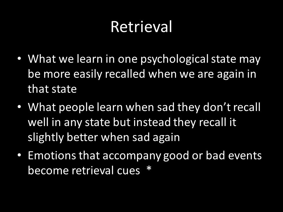 Retrieval What we learn in one psychological state may be more easily recalled when we are again in that state What people learn when sad they don't r
