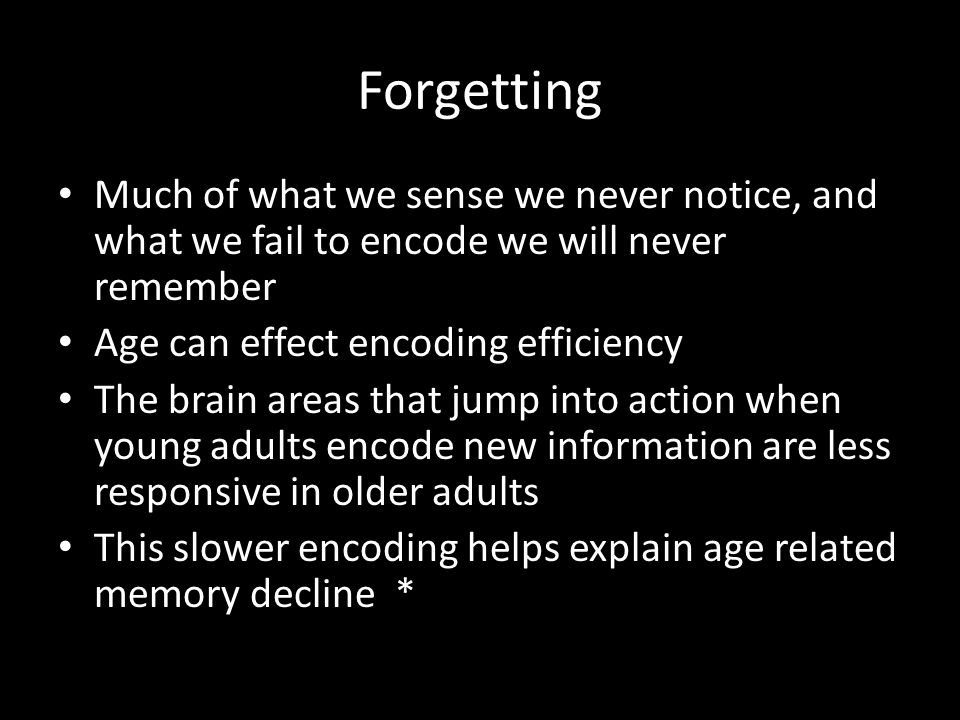 Forgetting Much of what we sense we never notice, and what we fail to encode we will never remember Age can effect encoding efficiency The brain areas