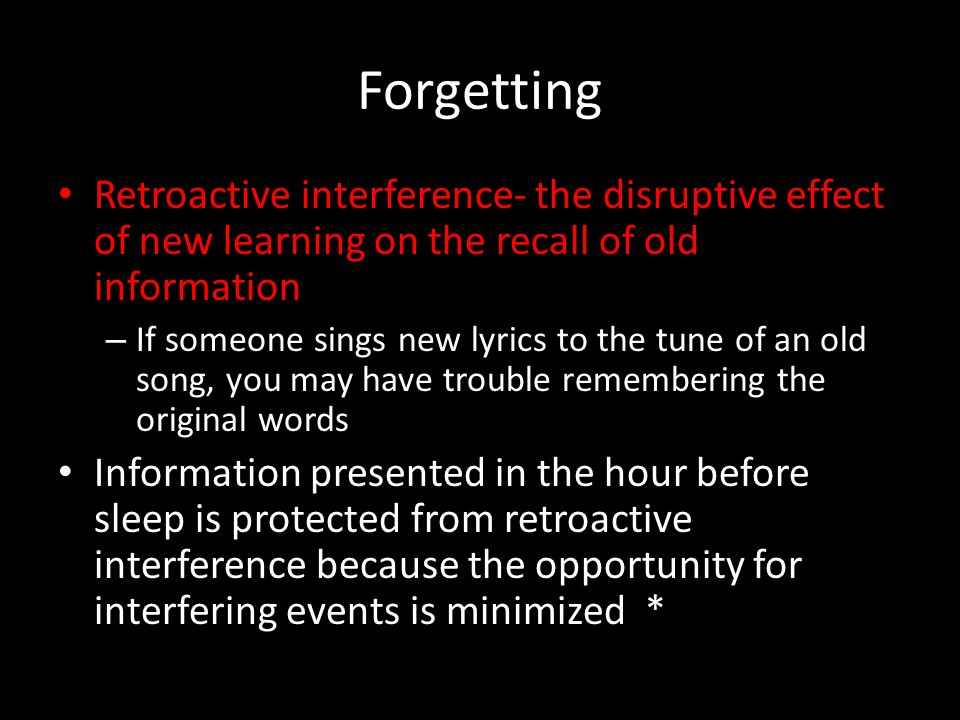 Forgetting Retroactive interference- the disruptive effect of new learning on the recall of old information – If someone sings new lyrics to the tune