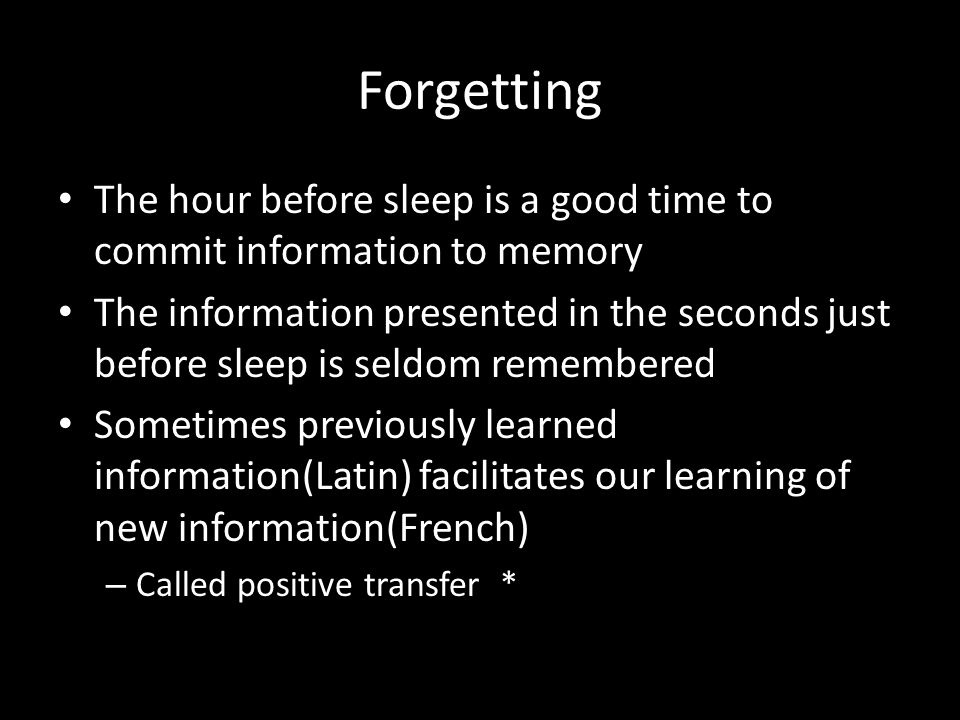 Forgetting The hour before sleep is a good time to commit information to memory The information presented in the seconds just before sleep is seldom r