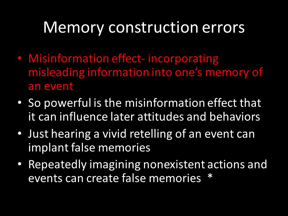 Memory construction errors Misinformation effect- incorporating misleading information into one's memory of an event So powerful is the misinformation