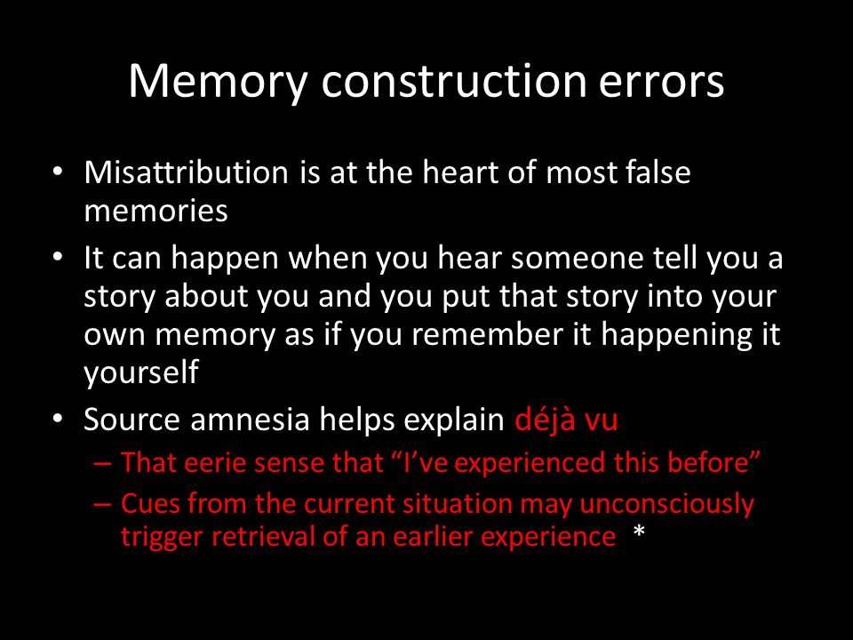 Memory construction errors Misattribution is at the heart of most false memories It can happen when you hear someone tell you a story about you and yo