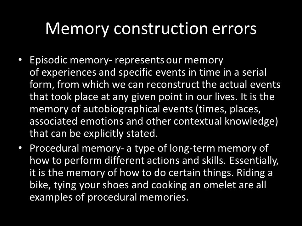 Memory construction errors Episodic memory- represents our memory of experiences and specific events in time in a serial form, from which we can recon