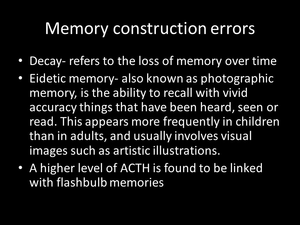 Memory construction errors Decay- refers to the loss of memory over time Eidetic memory- also known as photographic memory, is the ability to recall w