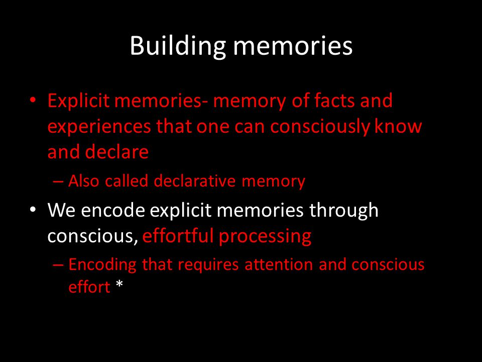 Building memories Explicit memories- memory of facts and experiences that one can consciously know and declare – Also called declarative memory We enc