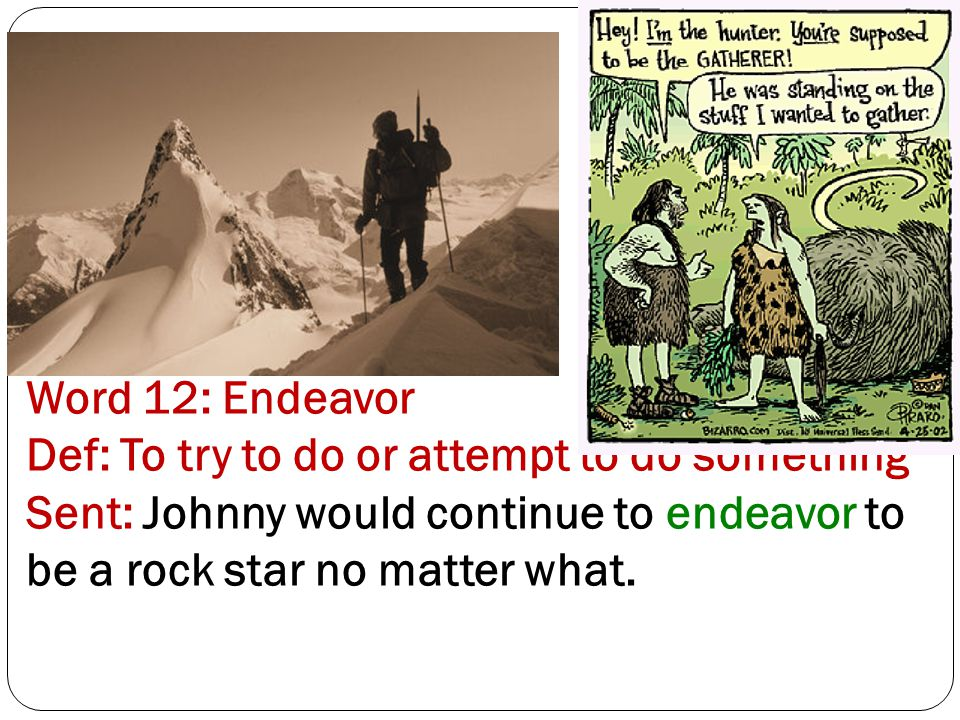 Word 12: Endeavor Def: To try to do or attempt to do something Sent: Johnny would continue to endeavor to be a rock star no matter what.