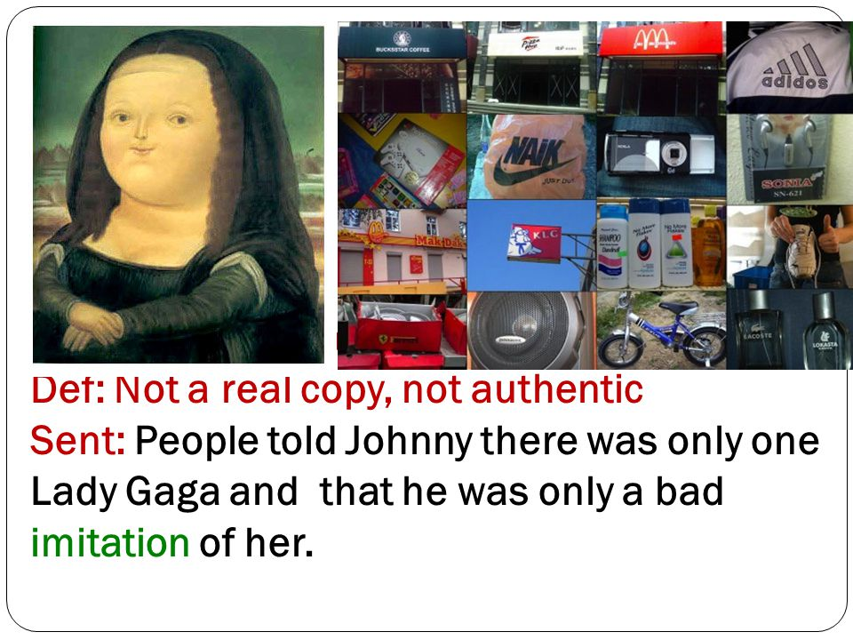 Word 14: Imitation / Imitate Def: Not a real copy, not authentic Sent: People told Johnny there was only one Lady Gaga and that he was only a bad imitation of her.